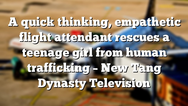 A quick thinking, empathetic flight attendant rescues a teenage girl from human trafficking – New Tang Dynasty Television