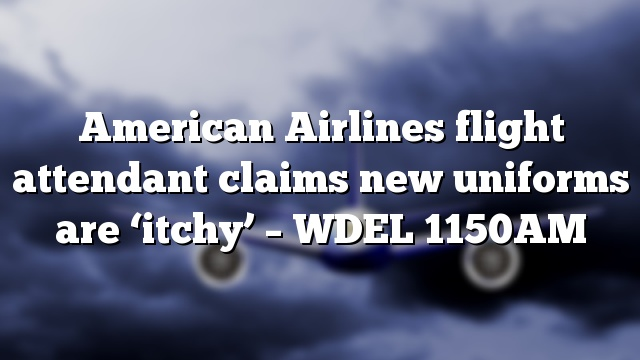 American Airlines flight attendant claims new uniforms are 'itchy' – WDEL 1150AM