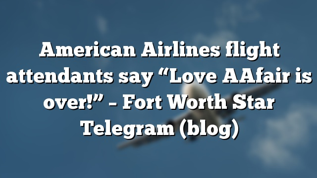 "American Airlines flight attendants say ""Love AAfair is over!"" – Fort Worth Star Telegram (blog)"