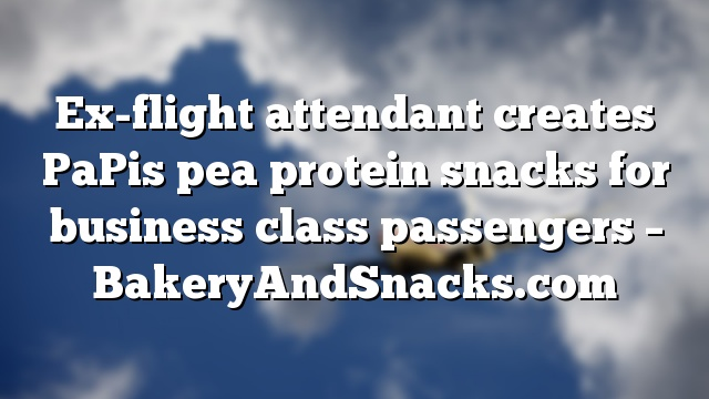 Ex-flight attendant creates PaPis pea protein snacks for business class passengers – BakeryAndSnacks.com