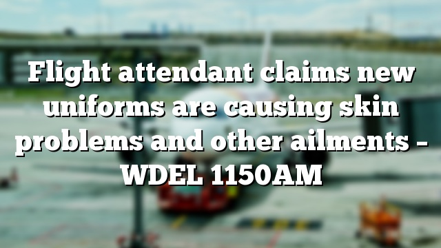 Flight attendant claims new uniforms are causing skin problems and other ailments – WDEL 1150AM
