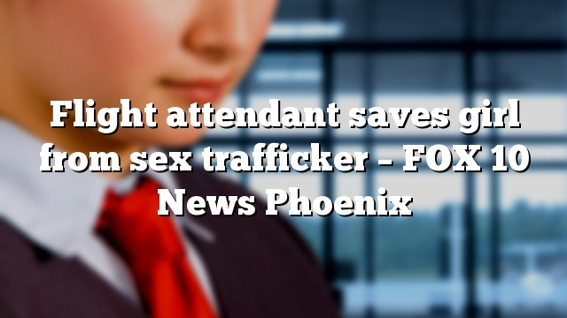 Flight attendant saves girl from sex trafficker – FOX 10 News Phoenix