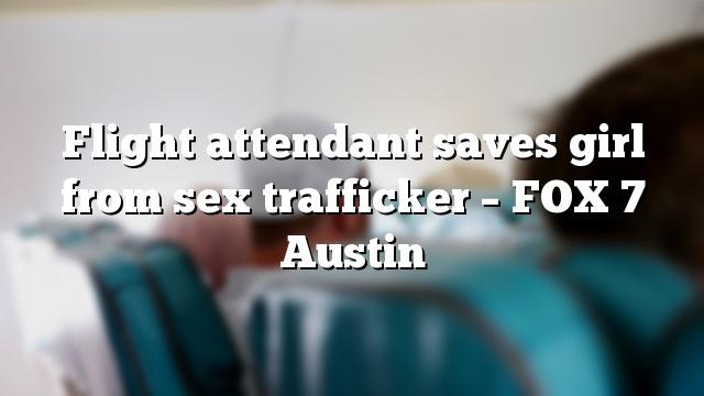 Flight attendant saves girl from sex trafficker – FOX 7 Austin