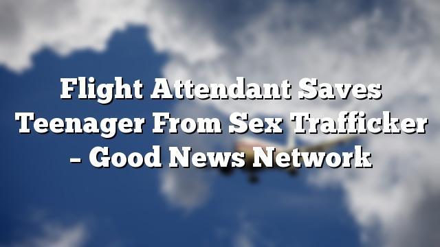 Flight Attendant Saves Teenager From Sex Trafficker – Good News Network