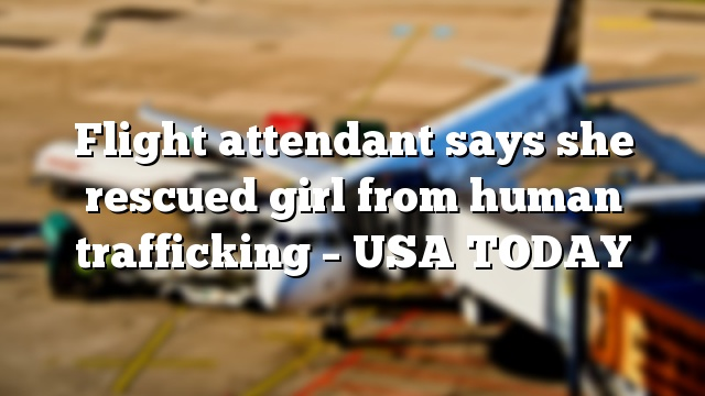 Flight attendant says she rescued girl from human trafficking – USA TODAY
