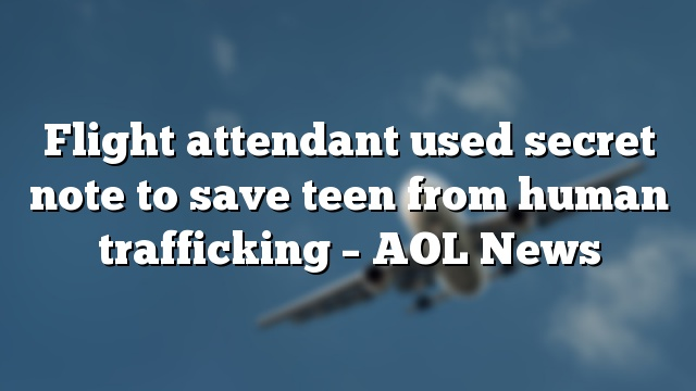 Flight attendant used secret note to save teen from human trafficking – AOL News