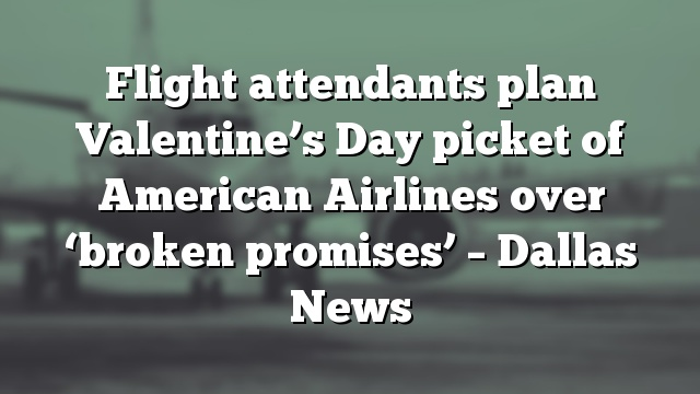 Flight attendants plan Valentine's Day picket of American Airlines over 'broken promises' – Dallas News