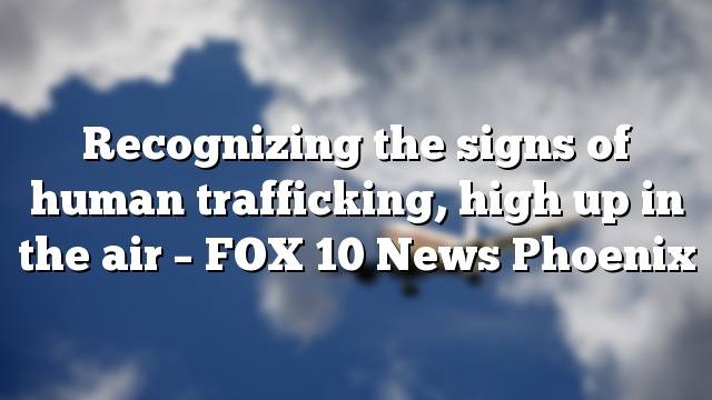 Recognizing the signs of human trafficking, high up in the air – FOX 10 News Phoenix