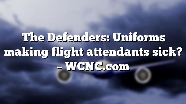 The Defenders: Uniforms making flight attendants sick? – WCNC.com