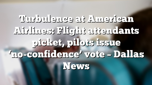 Turbulence at American Airlines: Flight attendants picket, pilots issue 'no-confidence' vote – Dallas News